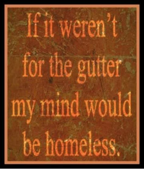 who would be my if it weren t for the gutter my mind would be homeless