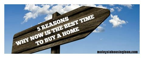 is it a good time to buy a house uk 5 reasons why now is the best time to buy a home malaysia housing loan