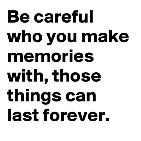 what s the best way to make careful decisions hbs be careful who you make memories with those things can