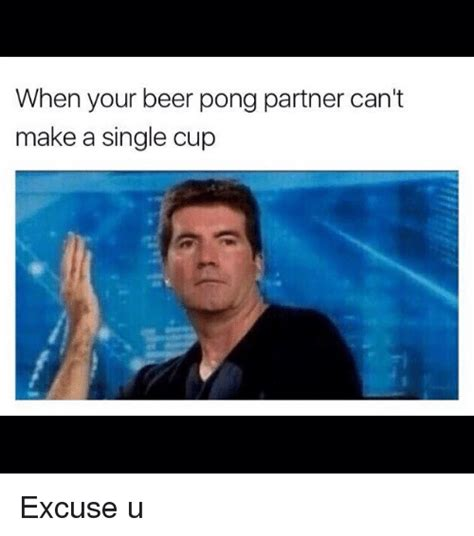 Beer Pong Meme - when your beer pong partner can t make a single cup excuse