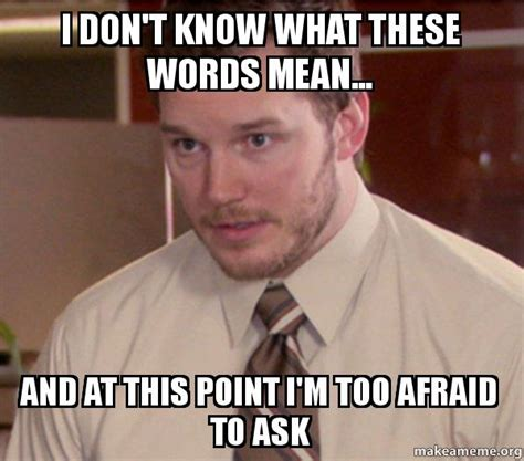 I Know Some Of These Words Meme - i don t know what these words mean and at this point i