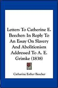Essay On Slavery And Abolitionism by Letters To Catherine E Beecher In Reply To An Essay On Slavery And Abolitionism