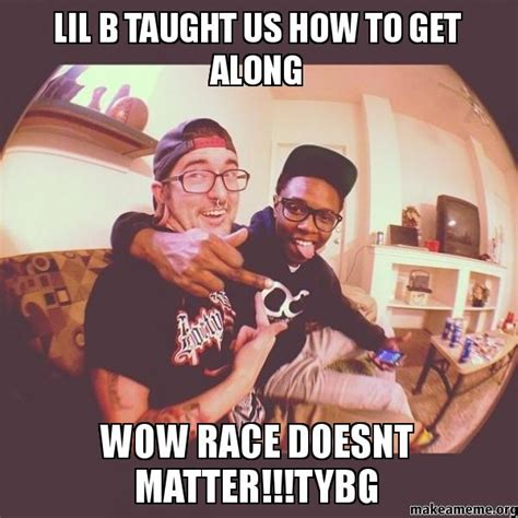Lil B Memes - lil b taught us how to get along wow race doesnt matter
