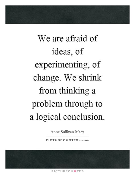 we are afraid of ideas of experimenting of change we