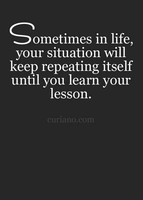 Learn From Looking sometimes in your situation will keep repeating itself until