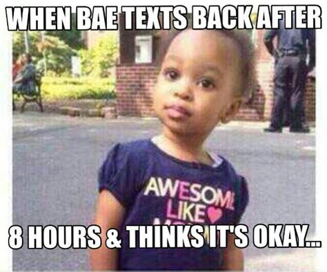 Bae Meme - when bae texts back after 8 hours and thinks it s okay