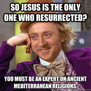 Meme Mediterranean - so jesus is the only one who resurrected you must be an