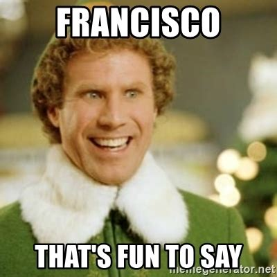Funny Elf Memes - francisco that s fun to say buddy the elf meme generator