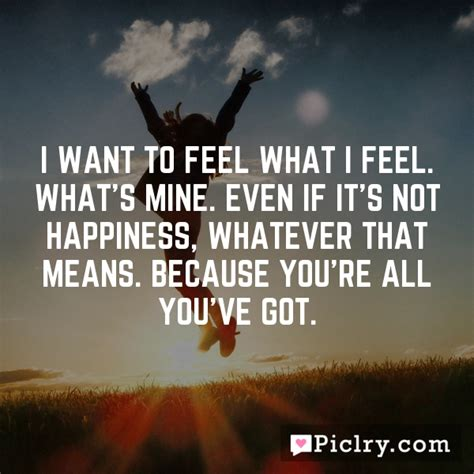 Even If Youre Not That Of by I Want To Feel What I Feel What S Mine Even If It S Not
