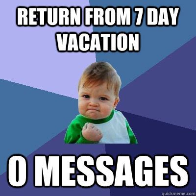 Meme Vacation - return from 7 day vacation 0 messages success kid