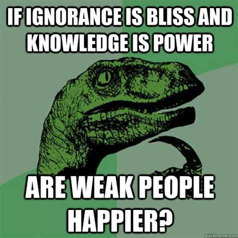 Meme Knowledge - if ignorance is bliss and knowledge is power are weak