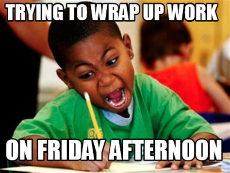 Wrapping Up On A Friday Afternoon meme creator trying to wrap up work on friday afternoon