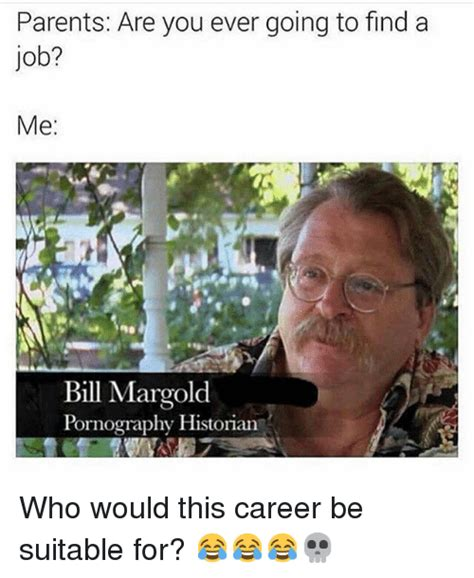 Finding A Job Meme - parents are you ever going to find a job me bill margold