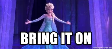 Bring It On Meme - bring it on frozen elsa meme generator