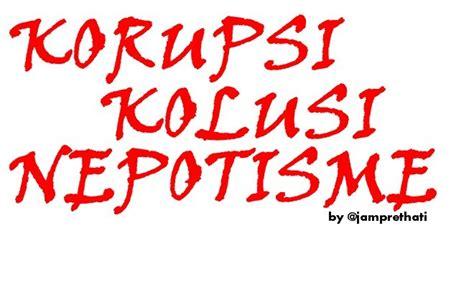 Korupsi Kolusi Dan Nepotisme By Suyatno Manfaat Korupsi Kolusi Dan Nepotisme Oleh Opa Jappy