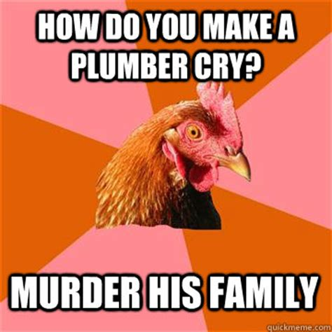 How Do You Make Your Own Meme - how do you make a plumber cry murder his family anti