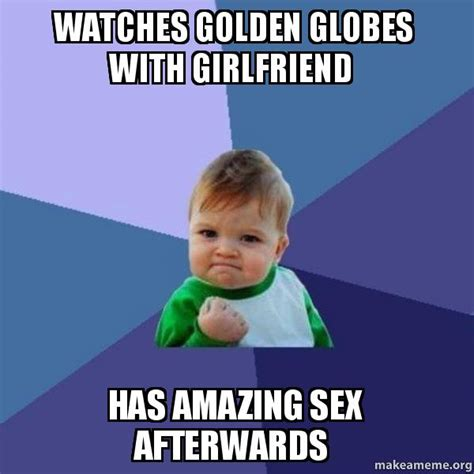 Want To Have Sex Meme - watches golden globes with girlfriend has amazing sex