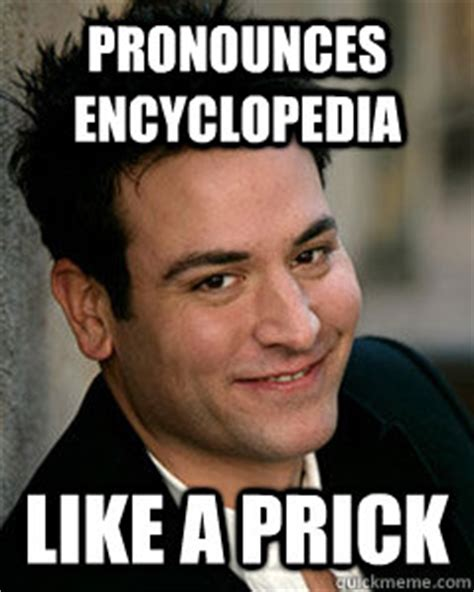 pronounces encyclopedia like a prick ted mosby quickmeme