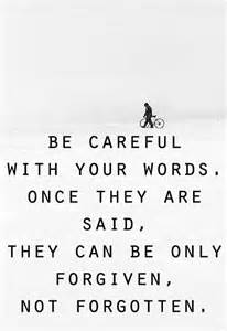 be careful with your words once they are said they can