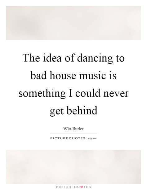 dancing to house music the idea of dancing to bad house music is something i could picture quotes