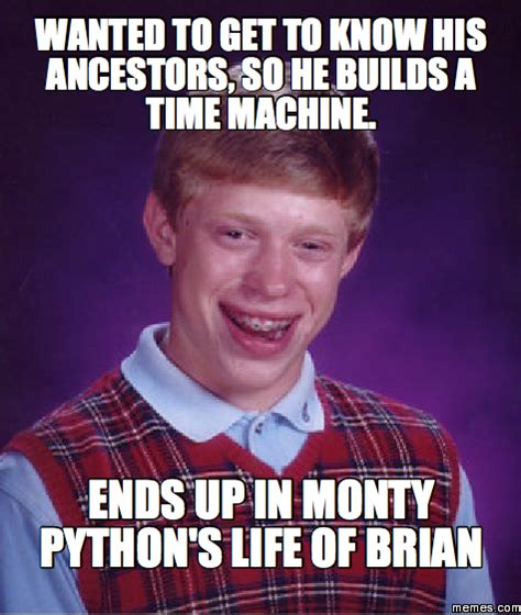 Life Of Brian Meme - wanted to get to know his ancestors so he builds a time