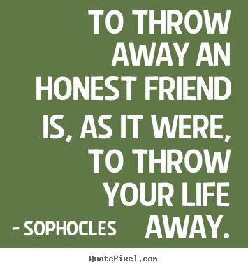 Sophocles picture quotes - To throw away an honest friend ...