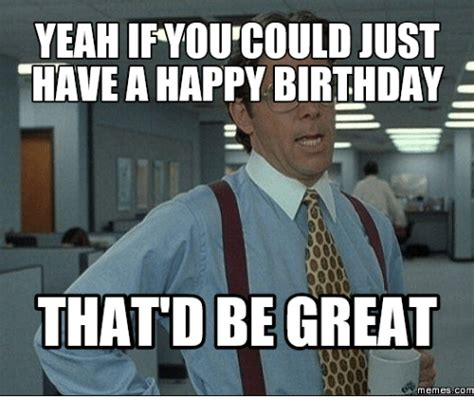 Office Space Birthday Meme - yeah ifyou could just have a happy birthday that dbe great