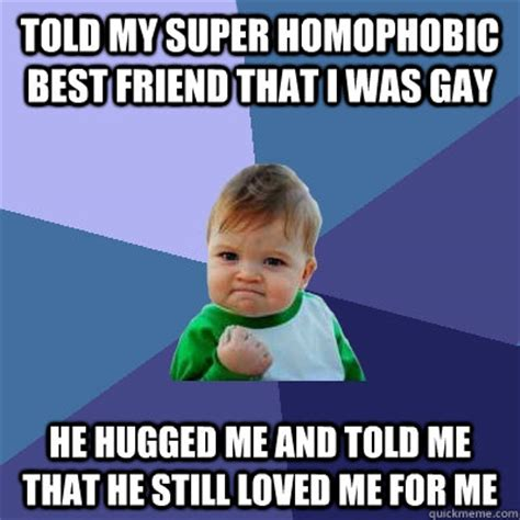 Gay Friend Meme - told my super homophobic best friend that i was gay he