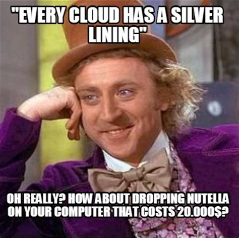 Every Meme - meme creator quot every cloud has a silver lining quot oh really