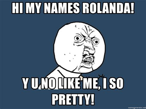 Y U So Meme Generator - hi my names rolanda y u no like me i so pretty y u no