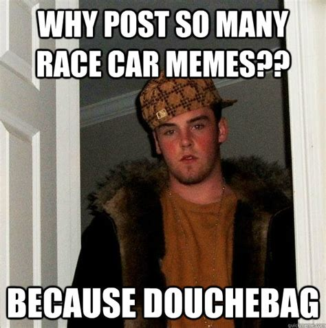 Why Memes - why post so many race car memes because douchebag
