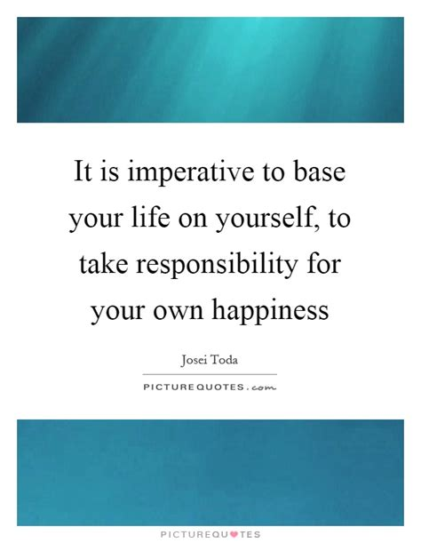 meaning of take responsibility of your own happiness it is imperative to base your life on yourself to take picture quotes
