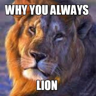 Lion Meme - meme creator why you always lion meme generator at