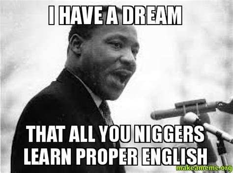 Learn English Meme - i have a dream that all you niggers learn proper english