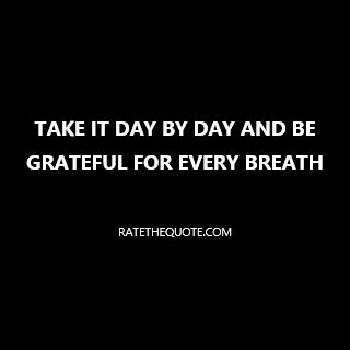 Take Life Day By Day And Be Grateful For The Little Things - quot take it day by day and be grateful for every breath
