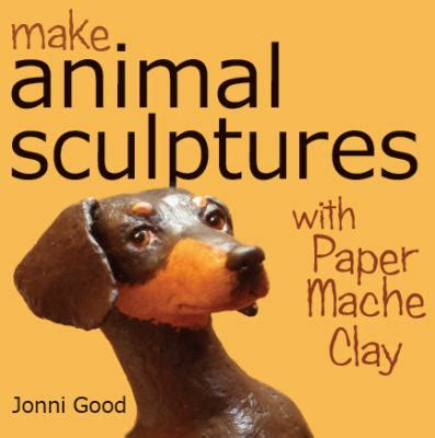 Make Animal Sculptures With Paper Mache Clay - new used books with free shipping better world