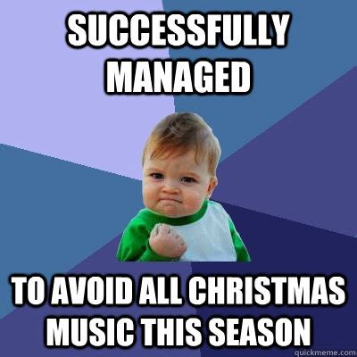 Christmas Music Meme - successfully managed to avoid all christmas music this season success kid quickmeme
