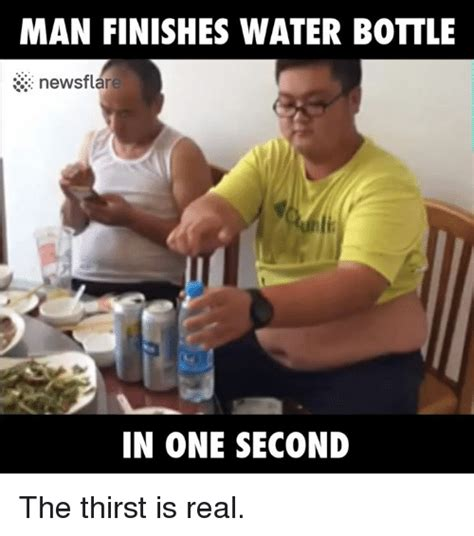 The Thirst Is Real Meme - man finishes water bottle 33 newsflare in one second the