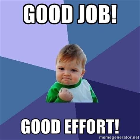 Nice Job Meme - the quot good job good effort quot meme 13 pics pophangover