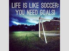 """Soccer quote. """"Life is like soccer: you need goals!"""" # ... Inspirational Soccer Quotes"""