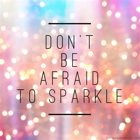 sparkle quotes don t be afraid to sparkle motivational quote by poise