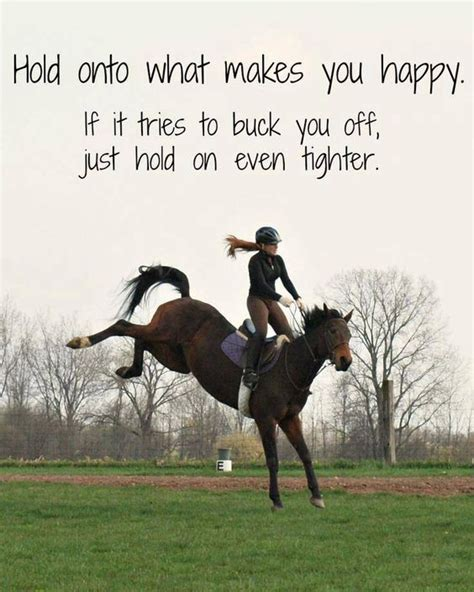 buck you hold onto what makes you happy if it tries to buck you