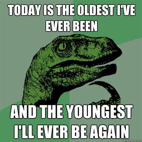 Oldest Memes - today is the oldest i ve ever been and the youngest i ll ever be again philosoraptor quickmeme