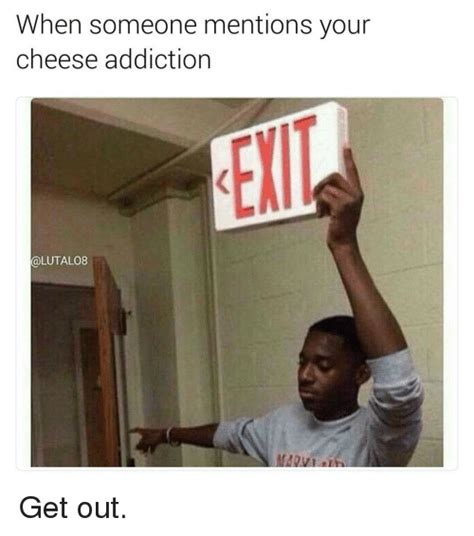 Detox Someone Out Of Your by When Someone Mentions Your Cheese Addiction Get Out Meme