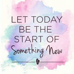 let today be the start of something new quotes pinterest