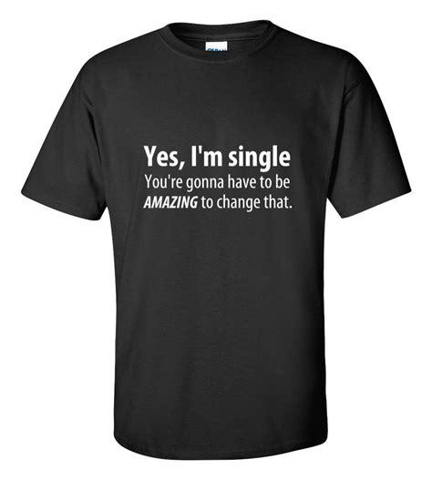 Tshirt Im Single yes i m single t shirt