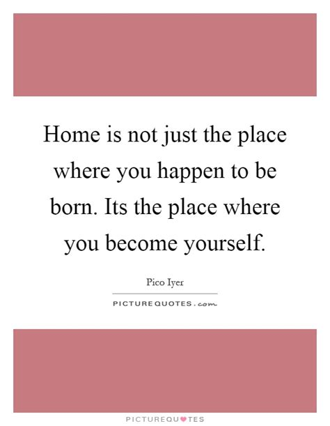 home is not just the place where you happen to be born