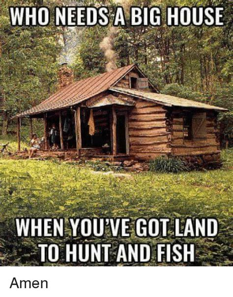 house needs who needs a big house when you ve got land to hunt and