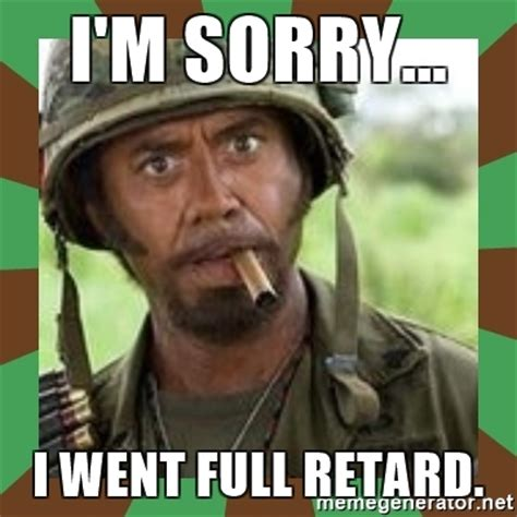 Retard Memes - i m sorry i went full retard never go full retard