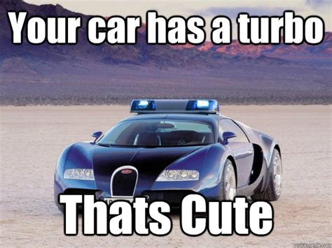 Turbo Car Memes - your car has a turbo thats cute busted quickmeme